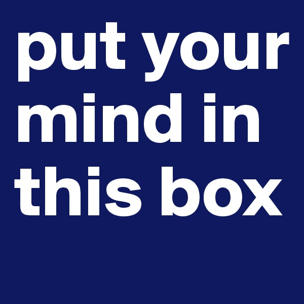put your mind in this box