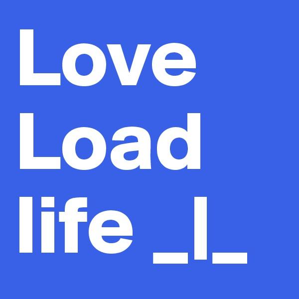 Love Load  life _|_