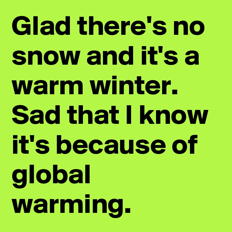 Glad there's no snow and it's a warm winter. Sad that I know it's because of global warming.