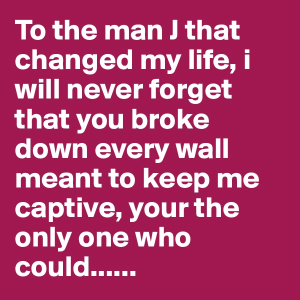 To the man J that changed my life, i will never forget that you broke down every wall meant to keep me captive, your the only one who could......