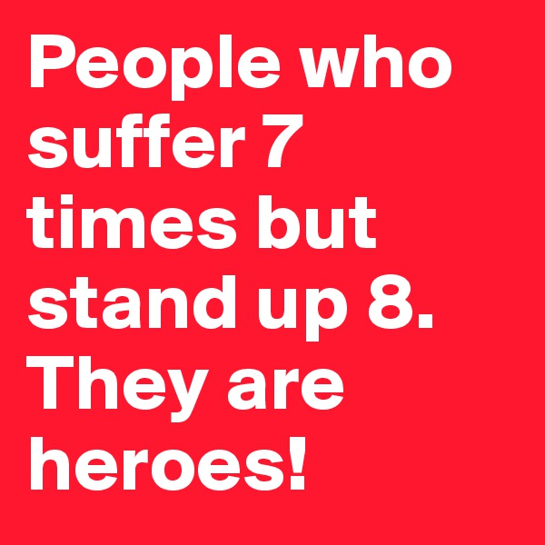 People who suffer 7 times but stand up 8. They are heroes!