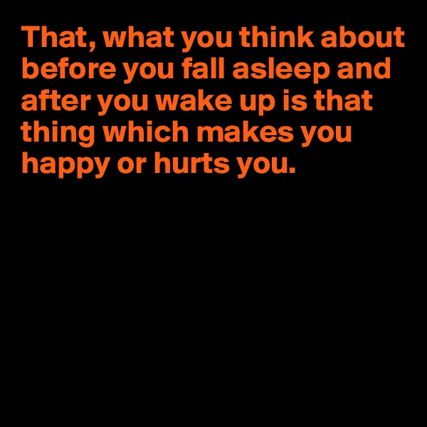 That, what you think about before you fall asleep and after you wake up is that thing which makes you happy or hurts you.