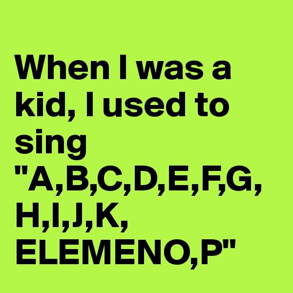 """When I was a kid, I used to sing """"A,B,C,D,E,F,G,H,I,J,K, ELEMENO,P"""""""