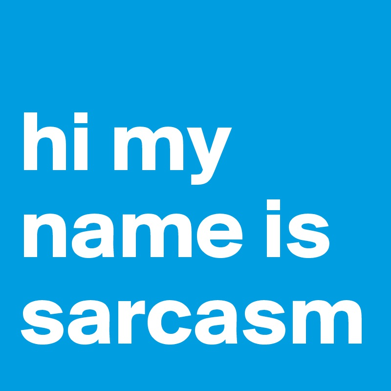 hi my name is sarcasm