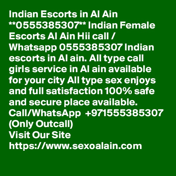 Indian Escorts in Al Ain **0555385307** Indian Female Escorts Al Ain Hii call / Whatsapp 0555385307 Indian escorts in Al ain. All type call girls service in Al ain available for your city All type sex enjoys and full satisfaction 100% safe and secure place available. Call/WhatsApp  +971555385307 (Only Outcall)  Visit Our Site  https://www.sexoalain.com