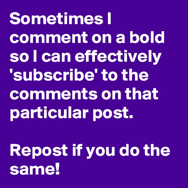 Sometimes I comment on a bold so I can effectively 'subscribe' to the comments on that particular post.   Repost if you do the same!