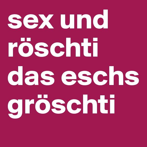 sex und röschti das eschs gröschti