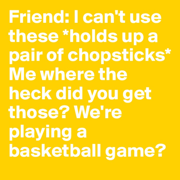 Friend: I can't use these *holds up a pair of chopsticks*  Me where the heck did you get those? We're playing a basketball game?