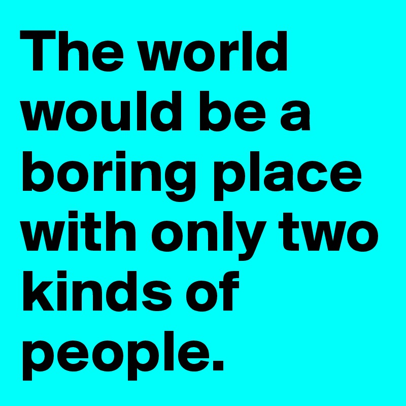 The world would be a boring place with only two kinds of people.