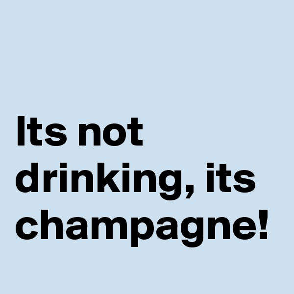 Its not drinking, its champagne!