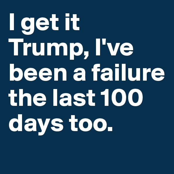 I get it Trump, I've been a failure the last 100 days too.