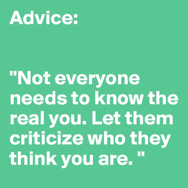 "Advice:   ""Not everyone needs to know the real you. Let them criticize who they think you are. """