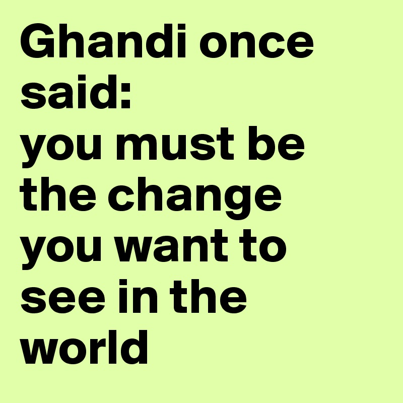 Ghandi once said:  you must be the change you want to see in the world