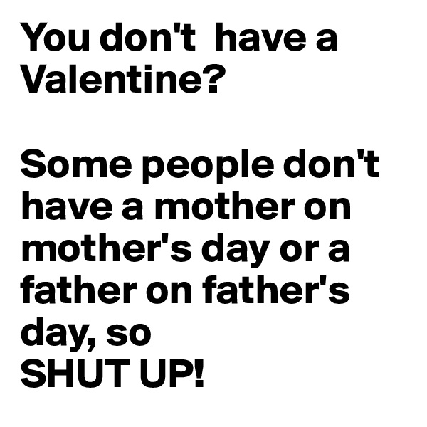 You don't  have a Valentine?  Some people don't have a mother on mother's day or a father on father's day, so  SHUT UP!