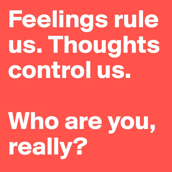 Feelings rule us. Thoughts control us.  Who are you, really?