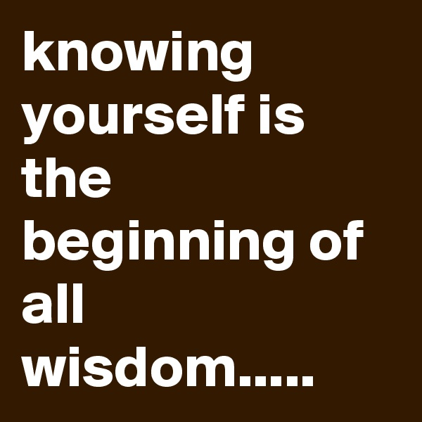 knowing yourself is the beginning of all wisdom.....