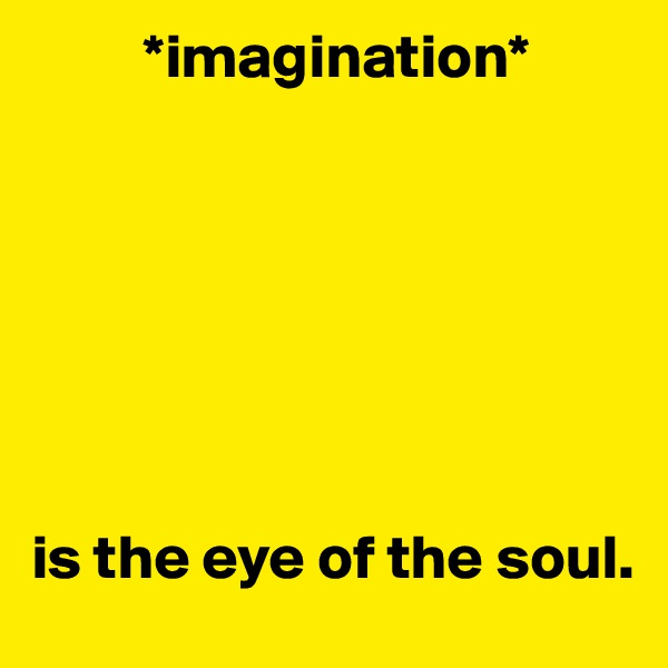 *imagination*        is the eye of the soul.