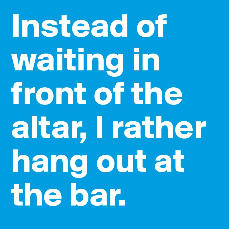 Instead of waiting in front of the altar, I rather hang out at the bar.