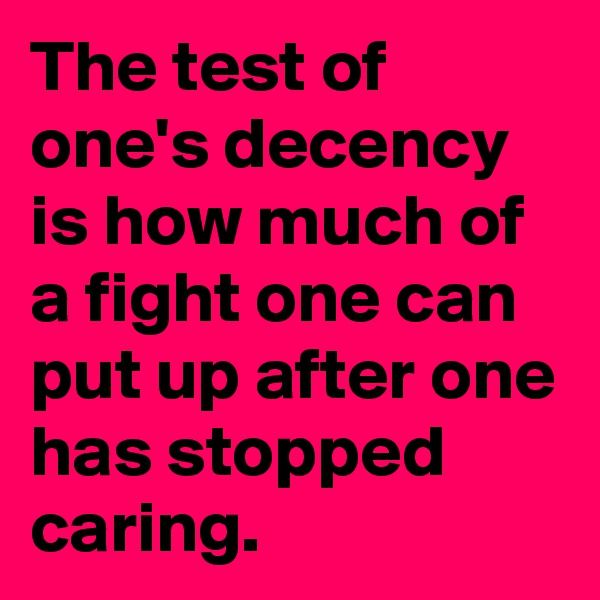 The test of one's decency is how much of a fight one can put up after one has stopped caring.