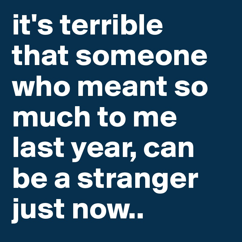 it's terrible  that someone who meant so much to me last year, can be a stranger just now..