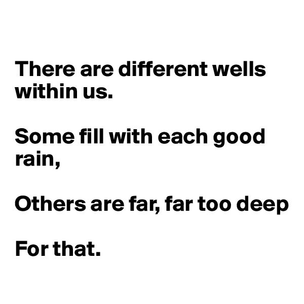 There are different wells within us.  Some fill with each good rain,  Others are far, far too deep  For that.