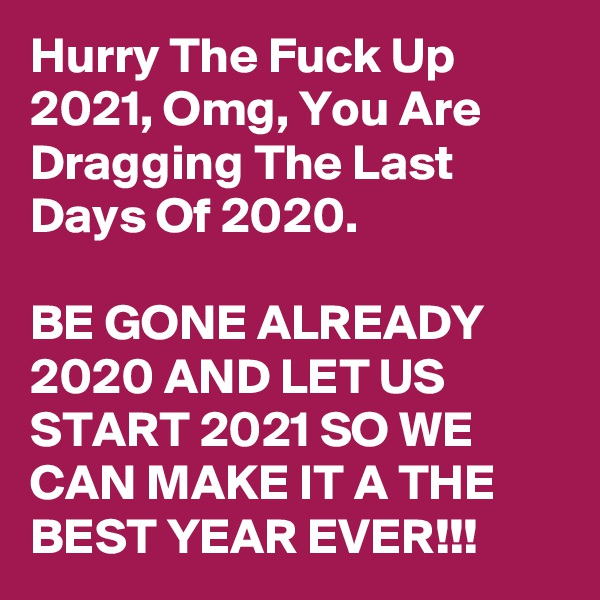 Hurry The Fuck Up 2021, Omg, You Are Dragging The Last Days Of 2020.   BE GONE ALREADY 2020 AND LET US START 2021 SO WE CAN MAKE IT A THE BEST YEAR EVER!!!