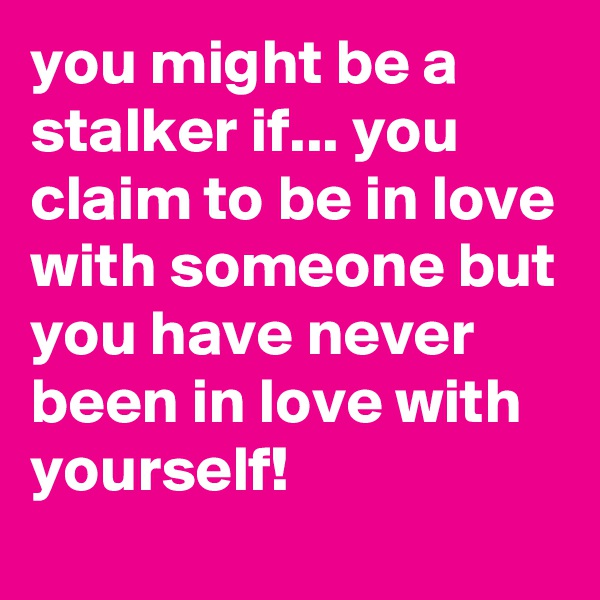 you might be a stalker if... you claim to be in love with someone but you have never been in love with yourself!