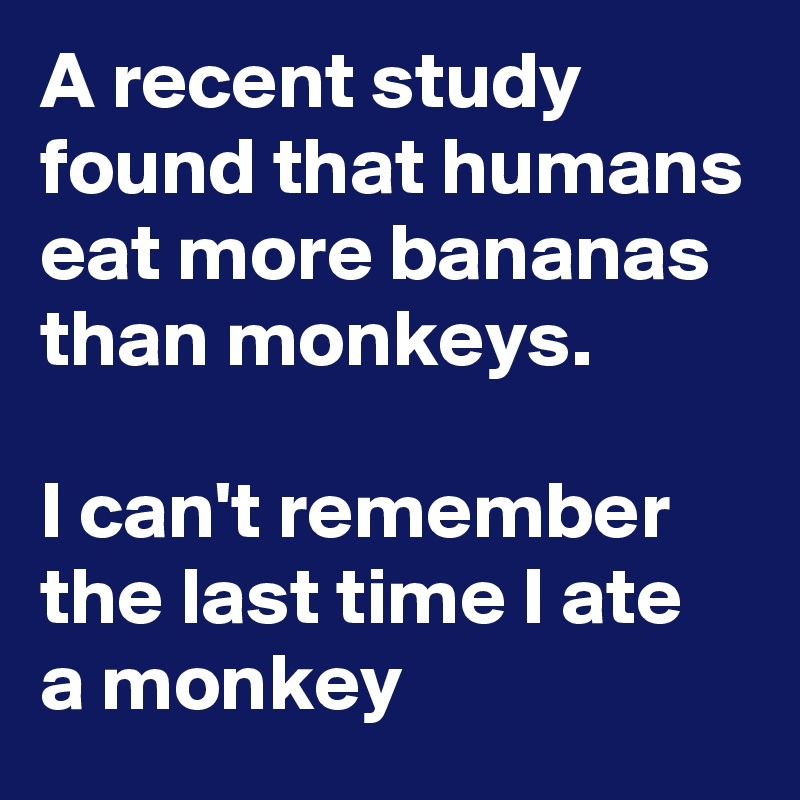 A recent study found that humans eat more bananas than monkeys.  I can't remember the last time I ate  a monkey