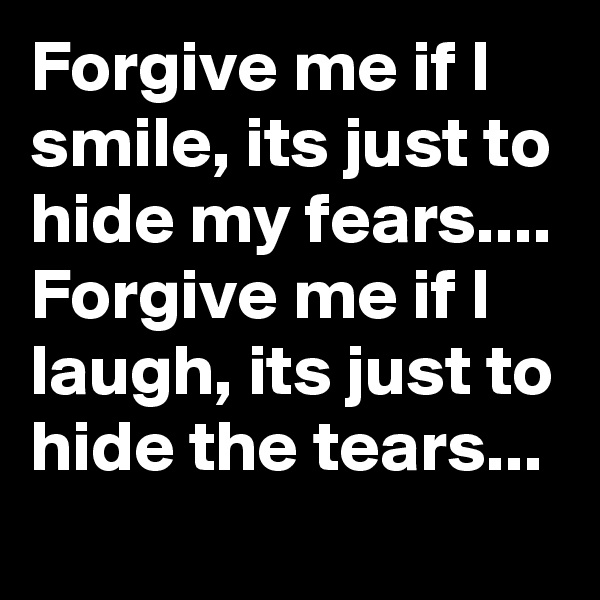 Forgive me if I smile, its just to hide my fears.... Forgive me if I laugh, its just to hide the tears...