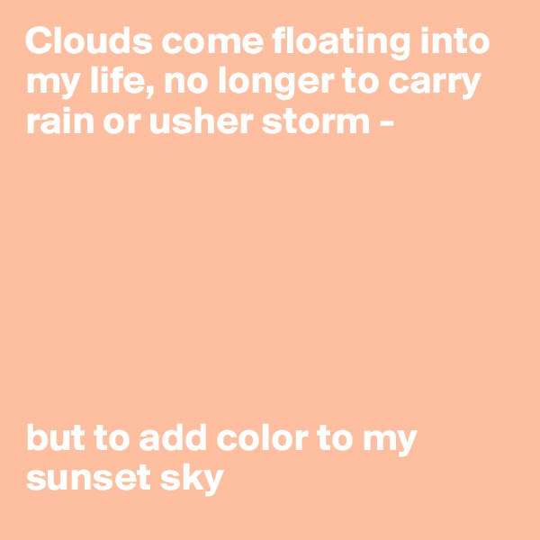 Clouds come floating into my life, no longer to carry rain or usher storm -         but to add color to my sunset sky