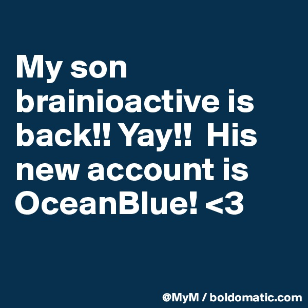 My son brainioactive is back!! Yay!!  His new account is OceanBlue! <3