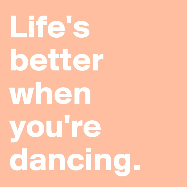 Life's better when you're dancing.