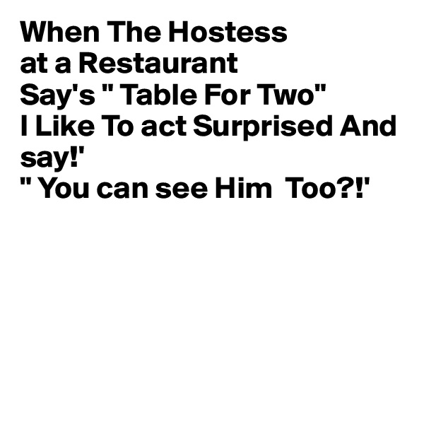 """When The Hostess at a Restaurant Say's """" Table For Two"""" I Like To act Surprised And say!' """" You can see Him  Too?!'"""