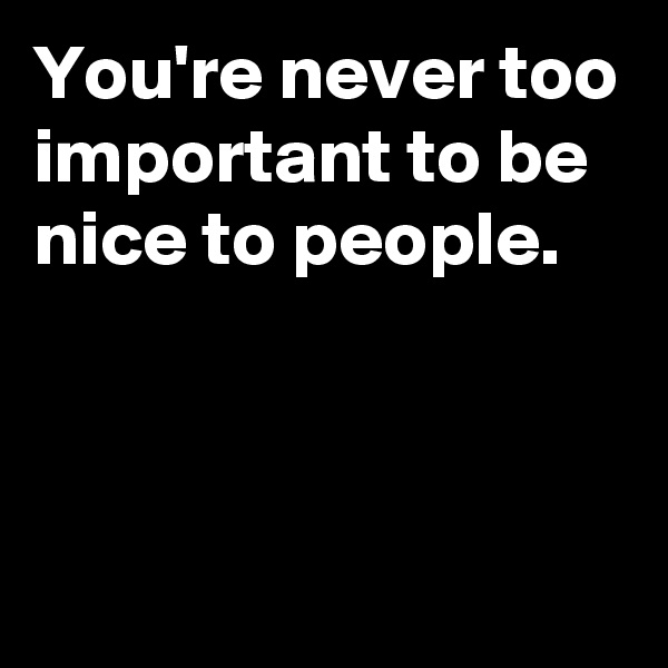 You're never too important to be nice to people.