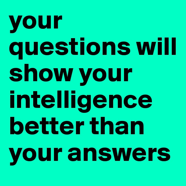 your questions will show your intelligence better than your answers