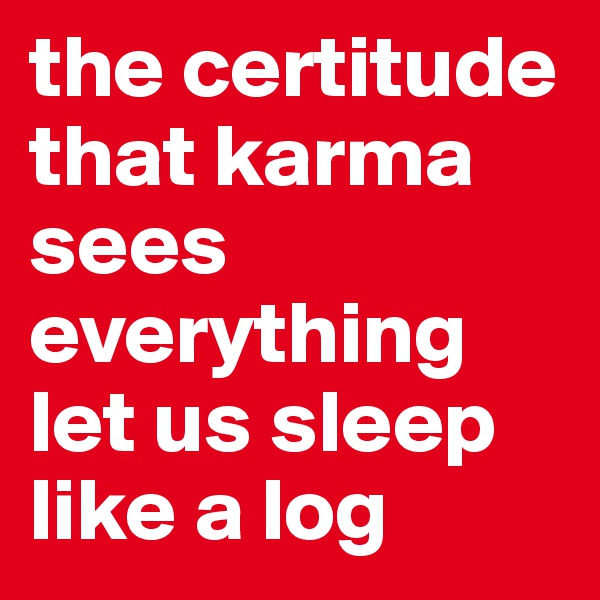 the certitude that karma sees everything let us sleep like a log