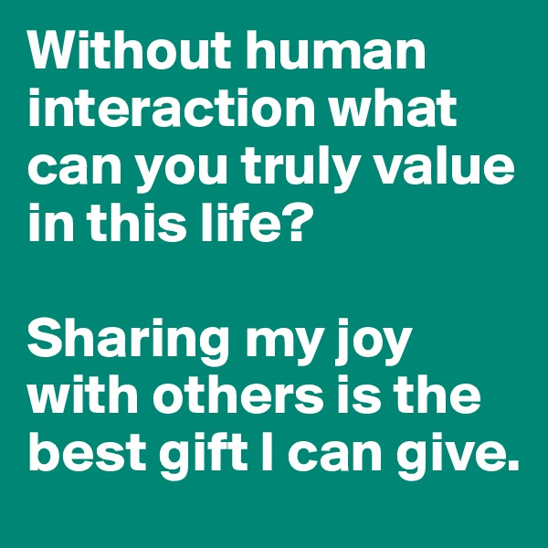 Without human interaction what can you truly value in this life?   Sharing my joy with others is the best gift I can give.