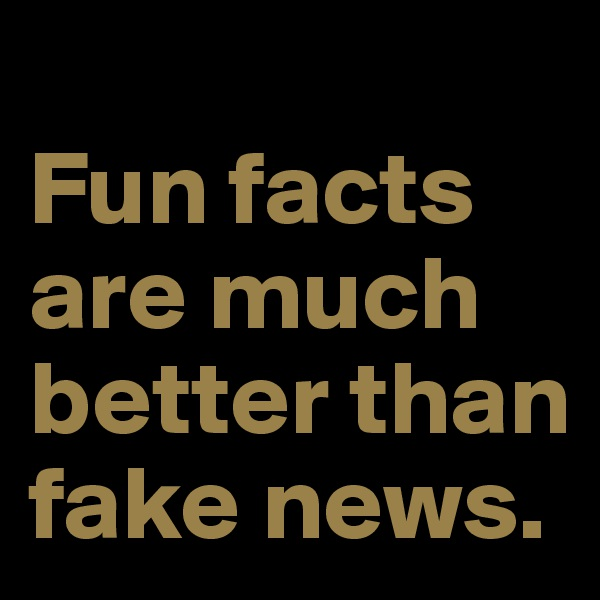 Fun facts are much better than fake news.