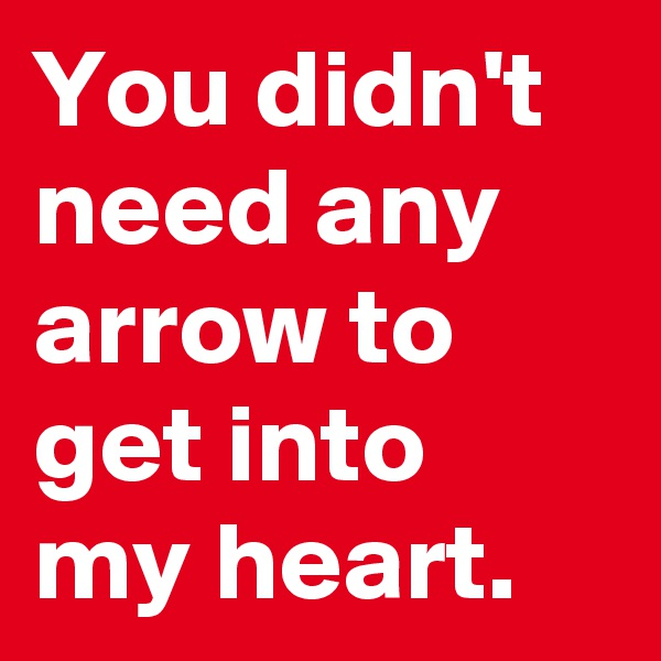 You didn't need any arrow to get into my heart.