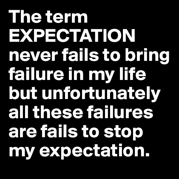 The term EXPECTATION never fails to bring failure in my life but unfortunately all these failures are fails to stop my expectation.