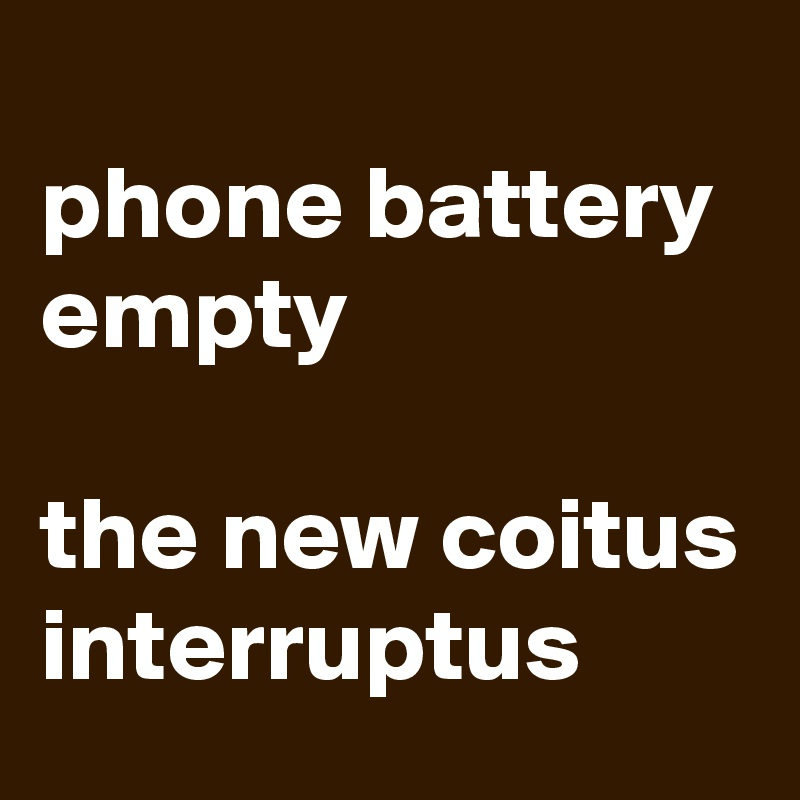 phone battery empty  the new coitus interruptus