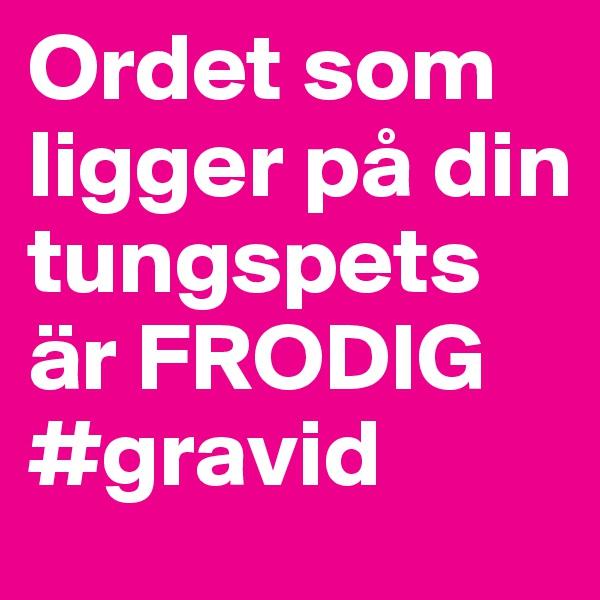 Ordet som ligger på din tungspets är FRODIG #gravid