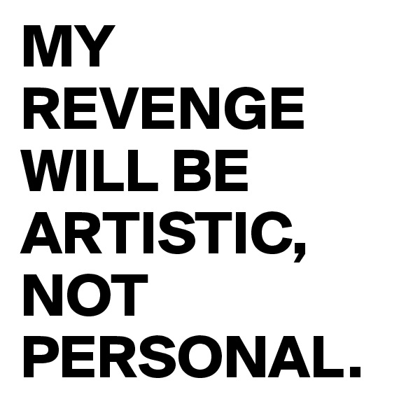 MY REVENGE WILL BE ARTISTIC, NOT PERSONAL.