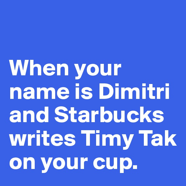 When your name is Dimitri and Starbucks writes Timy Tak on your cup.