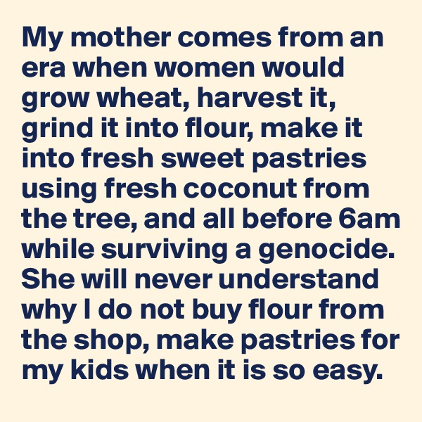 My mother comes from an era when women would grow wheat, harvest it,  grind it into flour, make it into fresh sweet pastries using fresh coconut from the tree, and all before 6am  while surviving a genocide. She will never understand why I do not buy flour from the shop, make pastries for my kids when it is so easy.
