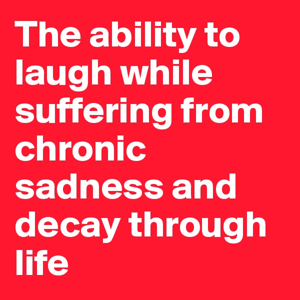 The ability to laugh while suffering from chronic sadness and decay through life