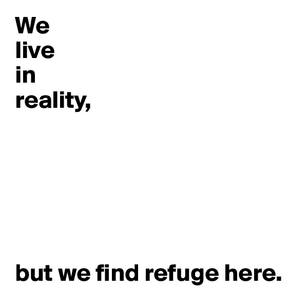 We live in reality,       but we find refuge here.