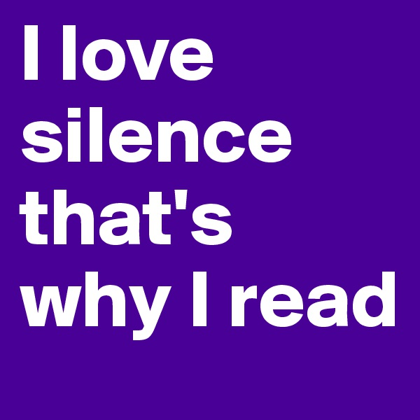 I love silence that's why I read