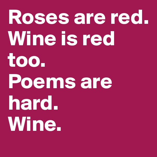 Roses are red. Wine is red too. Poems are hard. Wine.