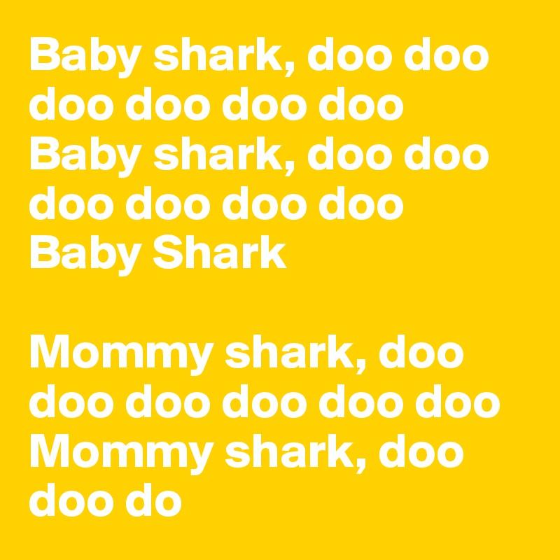 Baby shark, doo doo doo doo doo doo Baby shark, doo doo doo doo doo doo Baby Shark  Mommy shark, doo doo doo doo doo doo Mommy shark, doo doo do